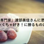 「苺専門家(苺研究家)」渡部美佳さんに思う、めちゃくちゃ好き!に勝るものはない
